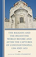 The Balkans and the Byzantine World Before and After the Captures of Constantinople, 1204 and 1453 (Byzantium: A European Empire and Its Legacy)