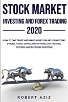 Stock Market Investing and Forex Trading 2020 HOW TO DAY TRADE AND MAKE MONEY ONLINE USING PENNY STOCKS, FOREX, SWING AND OPTIONS, DAY TRADING, FUTURES AND DIVIDEND INVESTING