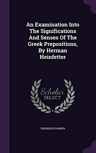 An Examination Into the Significations and Senses of the Greek Prepositions, by Herman Heinfetter