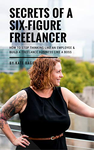 Secrets of a Six Figure Freelancer: How to Stop Thinking Like An Employee & Build A Freelance Business Like a Boss (English Edition)