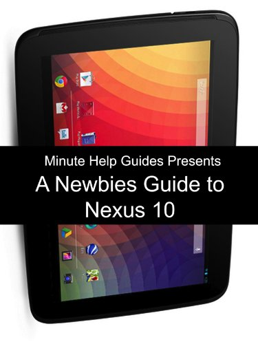 A Newbies Guide to the Nexus 10: Everything You Need to Know About the Nexus 10 and the Jelly Bean Operating System (English Edition)