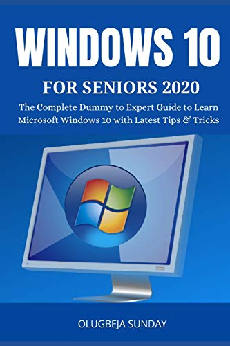 WINDOWS 10 FOR SENIORS 2020: The Complete Dummy to Expert Guide to Learn Microsoft Windows 10 with Latest Tips & Tricks for the Elderly