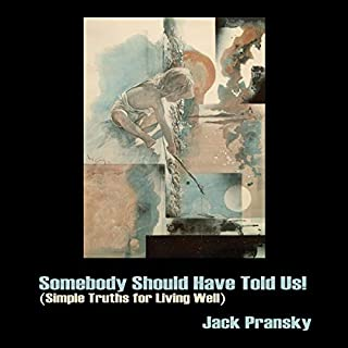 Somebody Should Have Told Us!     Simple Truths for Living Well              By:                                                                                                                                 Jack Pransky                               Narrated by:                                                                                                                                 Jack Pransky                      Length: 6 hrs and 11 mins     8 ratings     Overall 5.0