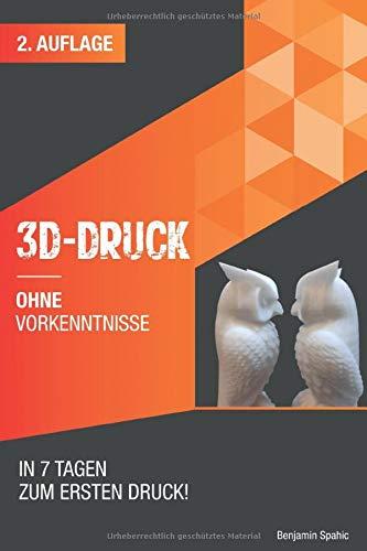 3D Druck ohne Vorkenntnisse - in 7 Tagen zum ersten 3D Druck: Ideen verwirklichen - ohne technisches Know-How (Ohne Vorkenntnisse zum Ingenieur)