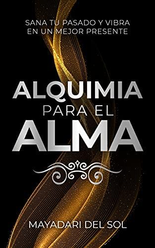 Alquimia para el alma: Sana tu pasado y vibra en tu mejor presente (Spanish Edition)