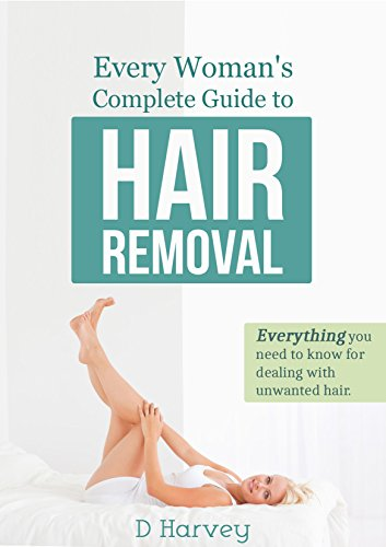 Every Woman's Complete Guide to Hair Removal: Everything you need to know for dealing with unwanted...