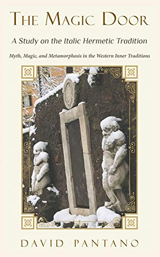 The Magic Door - A Study on the Italic Hermetic Tradition: Myth, Magic, and Metamorphosis in the...