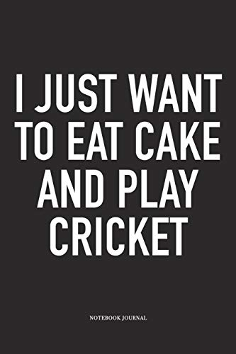I Just Want To Eat Cake And Play Cricket: A 6x9 Inch Matte Softcover Notebook Diary With 120 Blank Lined Pages And A Funny Sports Fanatic Cover Slogan