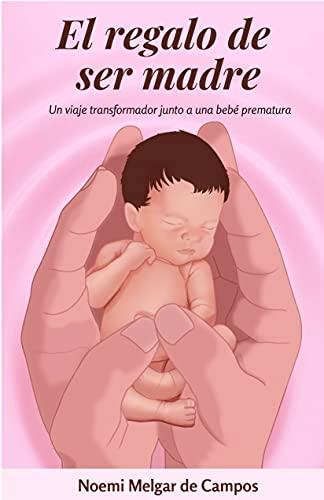 El regalo de ser madre: Un viaje transformador junto a una bebé prematura (Spanish Edition)