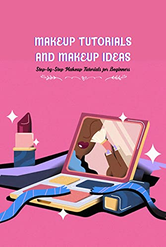 Makeup Tutorials And Makeup Ideas: Step-by-Step Makeup Tutorials for Beginners: Makeup Tutorials Ideas (English Edition)
