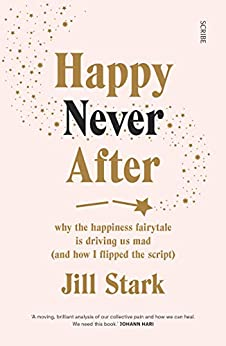 Happy Never After: why the happiness fairytale is driving us mad (and how I flipped the script) by [Jill Stark]