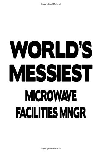 World's Messiest Microwave Facilities Mngr: Best Microwave Facilities Mngr Notebook, Microwave Facilities Managing/Organizer Journal Gift, Diary, ... | 6 x 9 Compact Size, 109 Blank Lined Pages