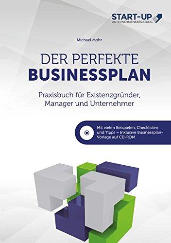 Der perfekte Businessplan - Praxisbuch für Existenzgründer, Manager und Unternehmer: Mit vielen Beispielen, Checklisten und Tipps - Inklusive Businessplan-Vorlage auf CD-ROM