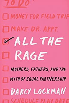 All the Rage: Mothers, Fathers, and the Myth of Equal Partnership by [Darcy Lockman]