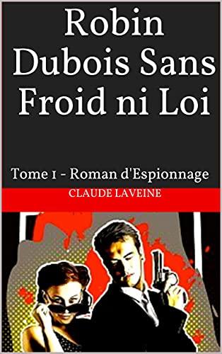 Couverture du livre Robin Dubois Sans Froid ni Loi: Tome 1 - Roman d'Espionnage