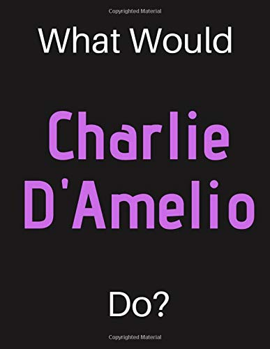 What Would Charlie D'Amelio Do?: Charlie D'Amelio Notebook/ Journal/ Notepad/ Diary For Women, Men, Girls, Boys, Fans, Supporters, Teens, Adults and Kids | 100 Black Lined Pages | 8.5 x 11 Inches | A4