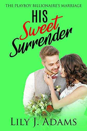 His Sweet Surrender (The Playboy Billionaire's Marriage, Book 5): Billionaire Brothers Romance / True Romance / Second Chance Love Story, Book 5 of Short Stories