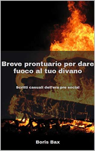 Breve prontuario per dare fuoco al tuo divano: Scritti casuali dell'era pre social (Italian Edition)