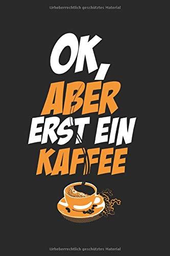 Ok, aber erst ein Kaffee: Notizbuch, A5, 120 Seiten, Punktgitter, Kaffee, Bohnen, Genuss, Koffein, Kaffeepause