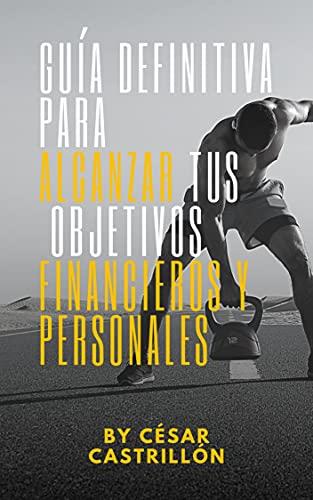 Guía Definitiva para alcanzar tus objetivos financieros y personales (Guía Definitiva para alcanzar tus objetivos financieros y personales serie 1) (Spanish Edition)