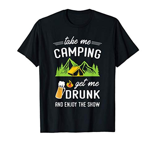 Take Me Camping Get Me Drunk & Enjoy The Show Funny T-Shirt