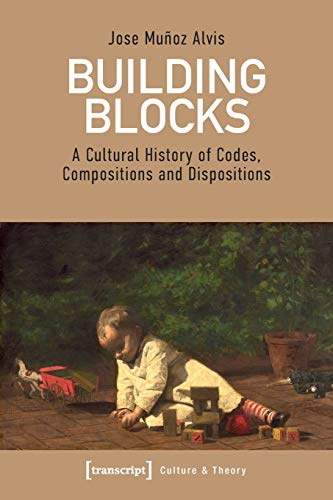Building Blocks: A Cultural History of Codes, Compositions and Dispositions (Edition Kulturwissenschaft, Bd. 207)