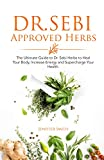 Dr. Sebi Approved Herbs: The Ultimate Guide to Dr. Sebi Herbs to Heal Your Body, Increase Energy and Supercharge Your Health.