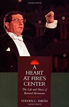 A Heart at Fire's Center: The Life and Music of Bernard Herrmann by [Steven C. Smith]