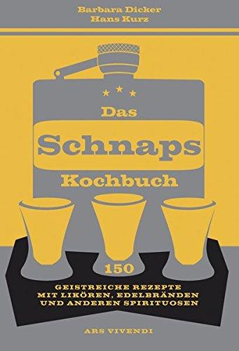 Das Schnapskochbuch - 150 geistreiche Rezepte: 150 geistreiche Rezepte mit Likören, Edelbränden und anderen Spirituosen
