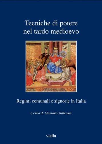 Tecniche di potere nel tardo medioevo: Regimi comunali e signorie in Italia (I libri di Viella Vol. 114)