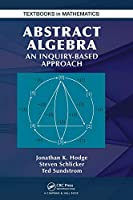 Abstract Algebra: An Inquiry Based Approach (Textbooks in Mathematics)