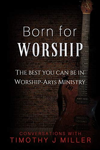 Born For Worship: The Best You Can Be In Worship-Arts Ministry