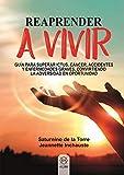 Reaprender A Vivir: Guía para superar ictus, cáncer, accidentes y enfermedades graves, convirtiendo la adversidad en oportunidad (PSICOLOGIA Y SALUD)