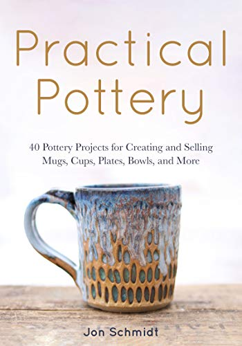 Practical Pottery: 40 Pottery Projects for Creating and Selling Mugs, Cups, Plates, Bowls, and More