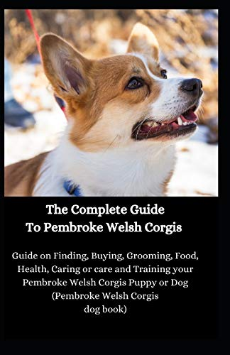 The Complete Guide To Pembroke Welsh Corgis: Guide on Finding, Buying, Grooming, Food, Health, Caring or care and Training your Pembroke Welsh Corgis Puppy or Dog (Pembroke Welsh Corgis dog book)