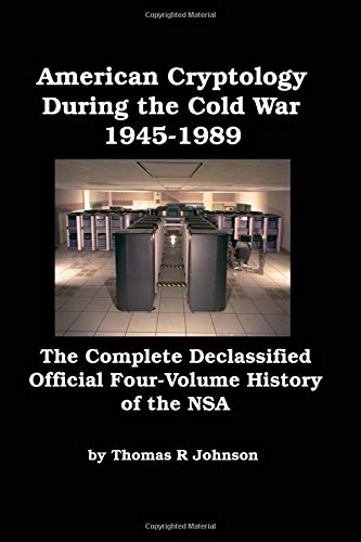 American Cryptology During the Cold War: The Complete Declassified Official Four-Volume History of the NSA [Illustrated]