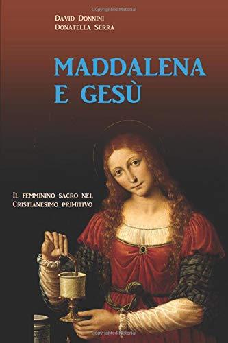 MADDALENA E GESÙ: Il femminino sacro nel cristianesimo primitivo