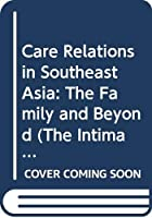 Care Relations in Southeast Asia: The Family and Beyond (The Intimate and the Public in Asian and Global Perspectives)
