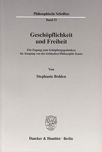 Geschöpflichkeit und Freiheit.: Ein Zugang zum Schöpfungsgedanken im Ausgang von der kritischen Philosophie Kants. (Philosophische Schriften, Band 53)