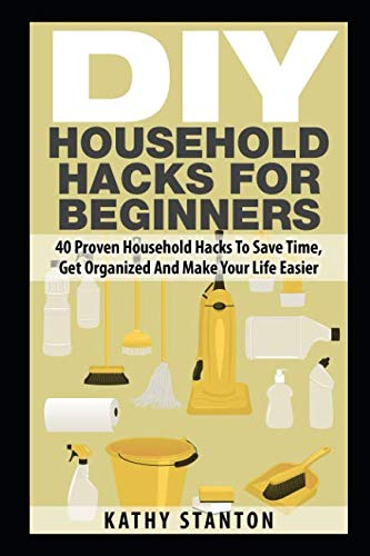 DIY Household Hacks For Beginners: 40 Proven Household Hacks To Save Time, Get Organized And Make Your Life Easier (Simple Living)