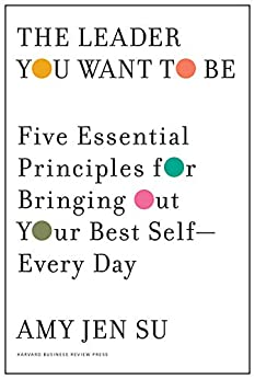 The Leader You Want to Be: Five Essential Principles for Bringing Out Your Best Self--Every Day by [Amy Jen Su]