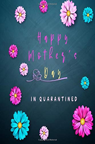 Happy Mothers Day In Quarantine: happy Quarantined Mothers Day 2020,Quarantine Mothers Day Gift,Best Mothers Day Gift ideas For 2020 Better Than A Card 6x9 Journal Notebook 120