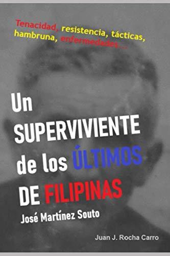 UN SUPERVIVIENTE DE LOS ÚLTIMOS DE FILIPINAS. José Martínez Souto: Tenacidad, resistencia, tácticas, hambruna, enfermedades...