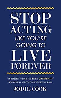 Stop Acting Like You're Going To Live Forever: 36 articles to help you think differently and achieve your version of success, now. by [Jodie Cook]
