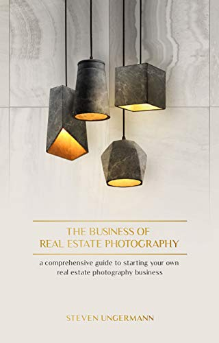 The Business of Real Estate Photography: A Comprehensive Guide to Starting your own Real Estate Photography Business (Guide to Real Estate Photography)
