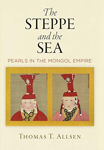 The Steppe and the Sea: Pearls in the Mongol Empire (Encounters with Asia)