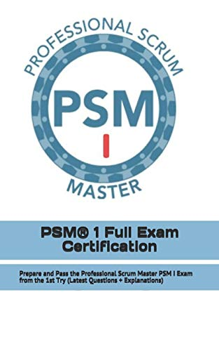 PSM® 1 Full Exam Certification: Prepare and Pass the Professional Scrum Master PSM I Exam from the 1st Try (Latest Questions + Explanations)