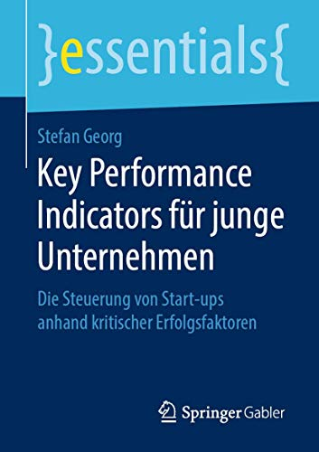 Key Performance Indicators für junge Unternehmen: Die Steuerung von Start-ups anhand kritischer Erfolgsfaktoren (essentials)