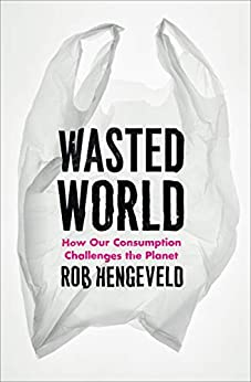 Wasted World: How Our Consumption Challenges the Planet by [Rob Hengeveld]