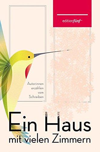 Ein Haus mit vielen Zimmern: Autorinnen erzählen vom Schreiben. Erzählungen, Essays und Gedichte